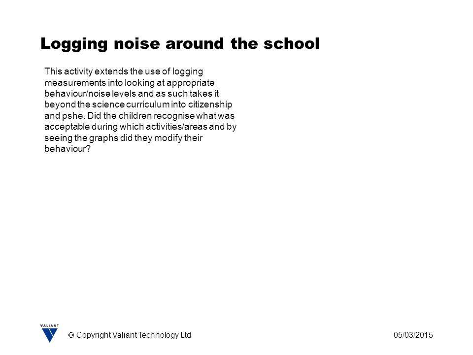 05/03/2015  Copyright Valiant Technology Ltd Logging noise around the school This activity extends the use of logging measurements into looking at ap