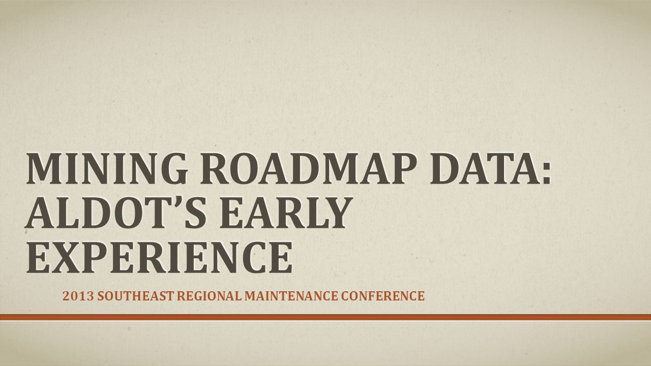 MINING ROADMAP DATA: ALDOT'S EARLY EXPERIENCE 2013 SOUTHEAST REGIONAL MAINTENANCE CONFERENCE