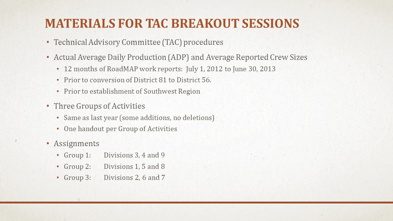 MATERIALS FOR TAC BREAKOUT SESSIONS Technical Advisory Committee (TAC) procedures Actual Average Daily Production (ADP) and Average Reported Crew Sizes 12 months of RoadMAP work reports: July 1, 2012 to June 30, 2013 Prior to conversion of District 81 to District 56.