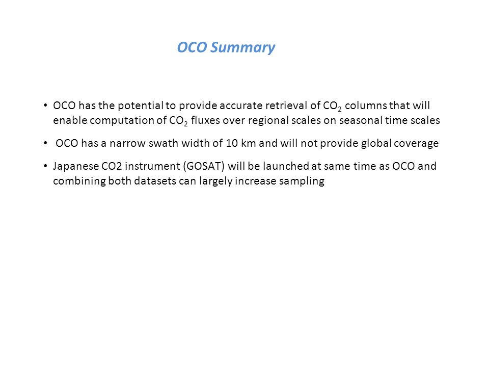 OCO Summary OCO has the potential to provide accurate retrieval of CO 2 columns that will enable computation of CO 2 fluxes over regional scales on seasonal time scales OCO has a narrow swath width of 10 km and will not provide global coverage Japanese CO2 instrument (GOSAT) will be launched at same time as OCO and combining both datasets can largely increase sampling