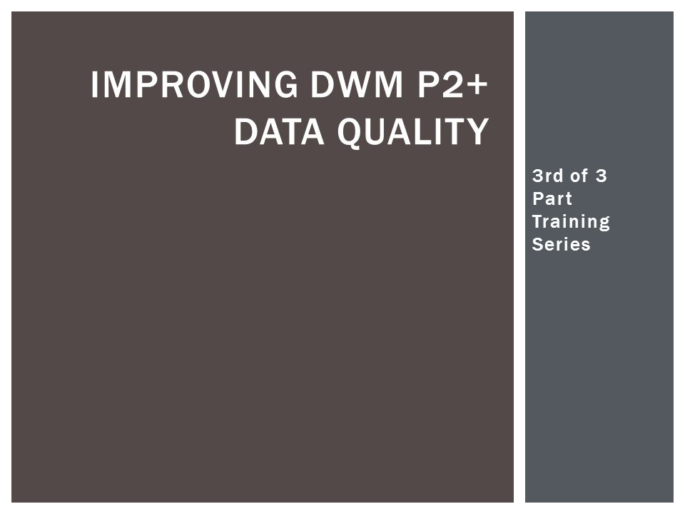 3rd of 3 Part Training Series Christopher Woodall IMPROVING DWM P2+ DATA QUALITY