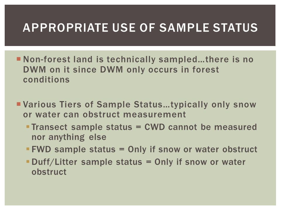  Non-forest land is technically sampled…there is no DWM on it since DWM only occurs in forest conditions  Various Tiers of Sample Status…typically only snow or water can obstruct measurement  Transect sample status = CWD cannot be measured nor anything else  FWD sample status = Only if snow or water obstruct  Duff/Litter sample status = Only if snow or water obstruct APPROPRIATE USE OF SAMPLE STATUS