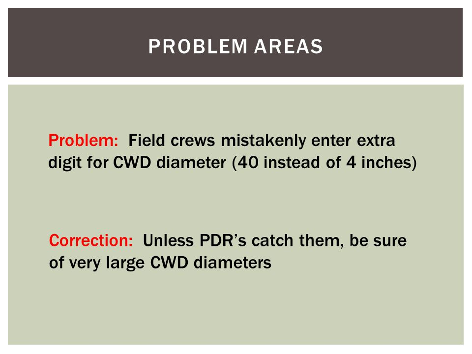 PROBLEM AREAS Problem: Field crews mistakenly enter extra digit for CWD diameter (40 instead of 4 inches) Correction: Unless PDR's catch them, be sure of very large CWD diameters