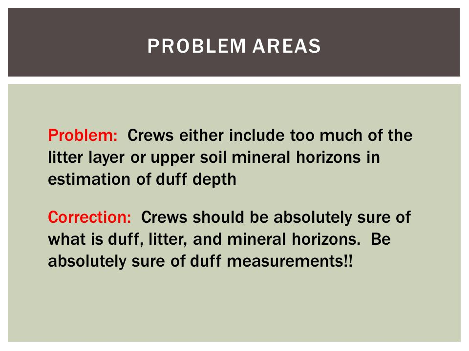 PROBLEM AREAS Problem: Crews either include too much of the litter layer or upper soil mineral horizons in estimation of duff depth Correction: Crews should be absolutely sure of what is duff, litter, and mineral horizons.