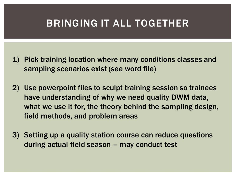 BRINGING IT ALL TOGETHER 1)Pick training location where many conditions classes and sampling scenarios exist (see word file) 2)Use powerpoint files to sculpt training session so trainees have understanding of why we need quality DWM data, what we use it for, the theory behind the sampling design, field methods, and problem areas 3)Setting up a quality station course can reduce questions during actual field season – may conduct test