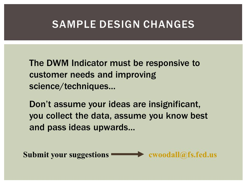 SAMPLE DESIGN CHANGES The DWM Indicator must be responsive to customer needs and improving science/techniques… Don't assume your ideas are insignificant, you collect the data, assume you know best and pass ideas upwards… Submit your suggestionscwoodall@fs.fed.us