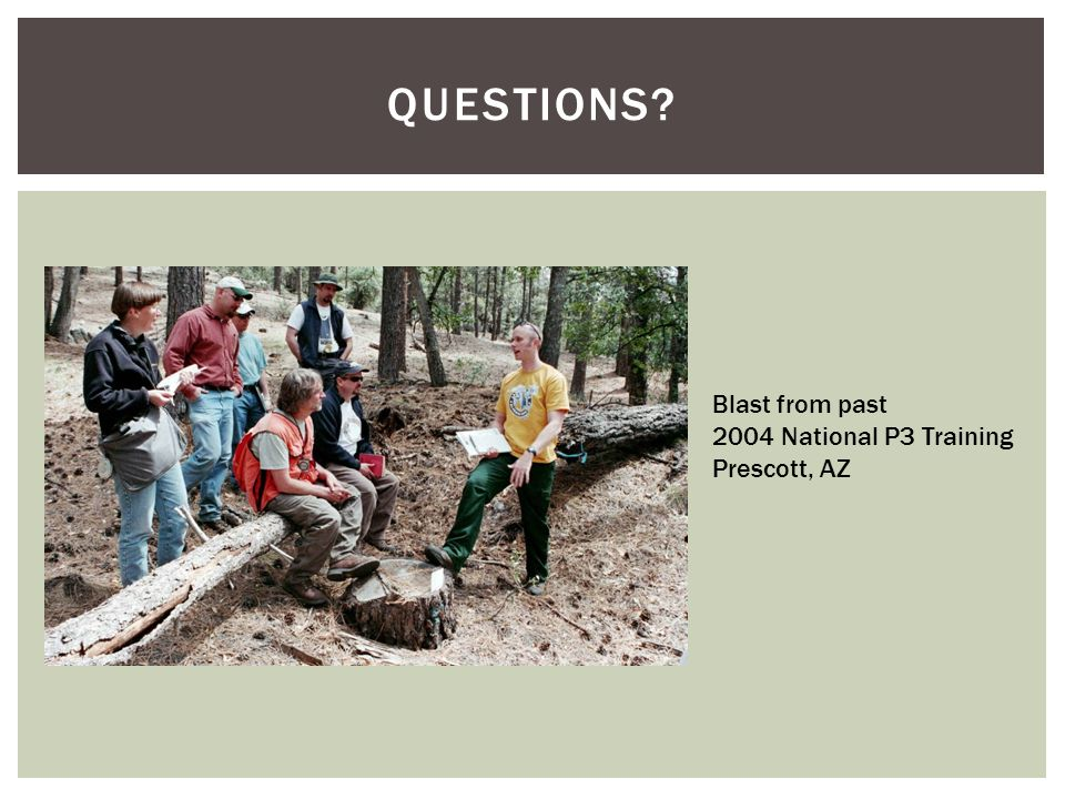 QUESTIONS? Blast from past 2004 National P3 Training Prescott, AZ