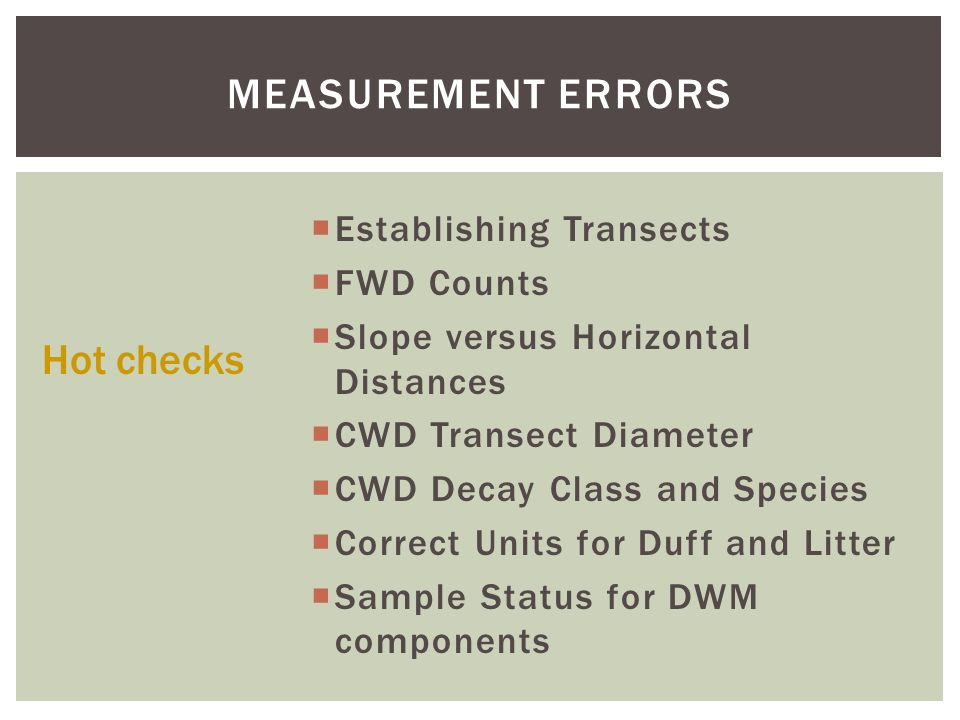 MEASUREMENT ERRORS  Establishing Transects  FWD Counts  Slope versus Horizontal Distances  CWD Transect Diameter  CWD Decay Class and Species  Correct Units for Duff and Litter  Sample Status for DWM components Hot checks
