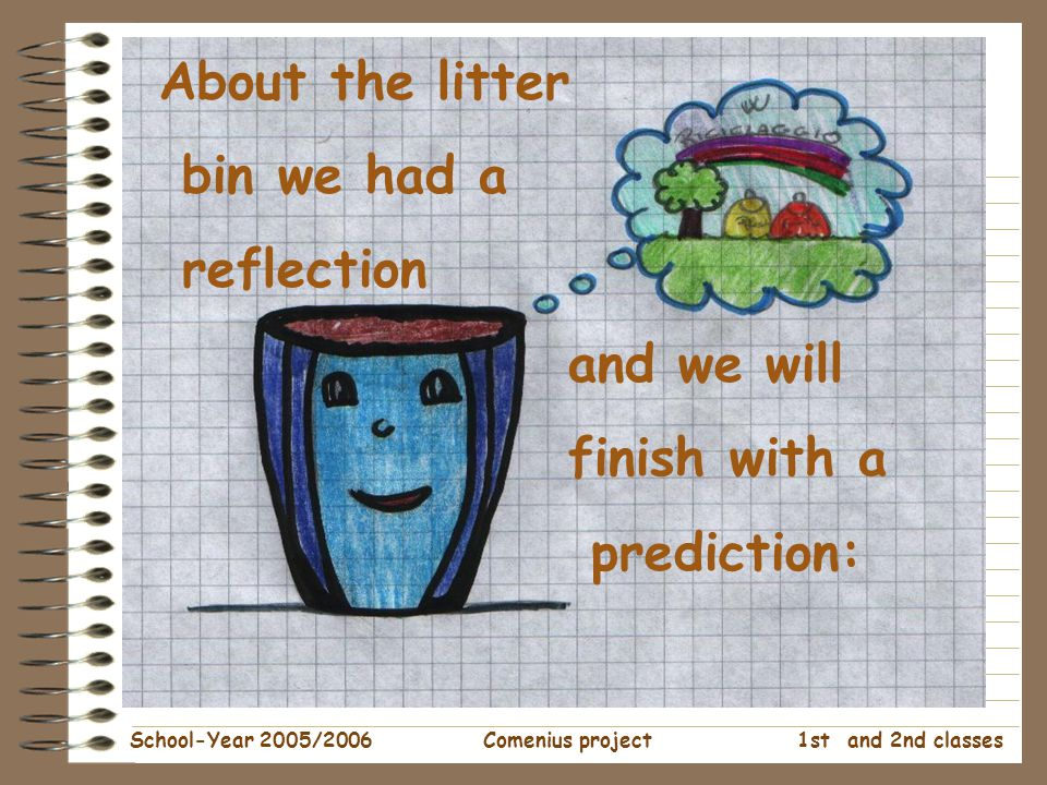 1st and 2nd classes School-Year 2005/2006Comenius project About the litter bin we had a reflection and we will finish with a prediction: