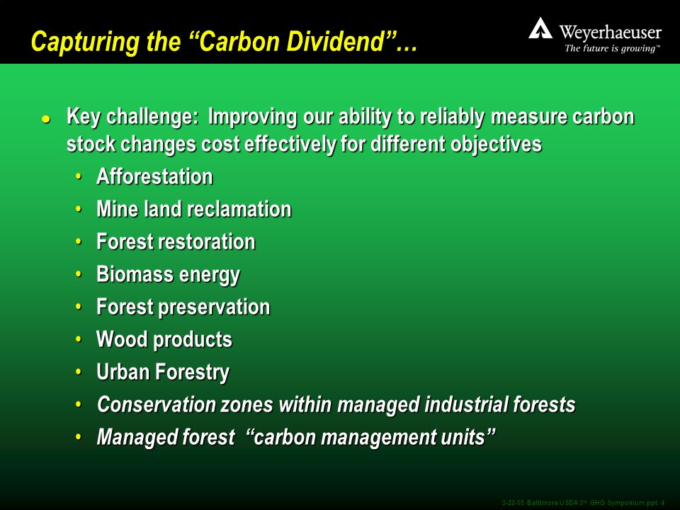 3-22-05 Baltimore USDA 3 rd GHG Symposium.ppt 4 Capturing the Carbon Dividend … l Key challenge: Improving our ability to reliably measure carbon stock changes cost effectively for different objectives Afforestation Afforestation Mine land reclamation Mine land reclamation Forest restoration Forest restoration Biomass energy Biomass energy Forest preservation Forest preservation Wood products Wood products Urban Forestry Urban Forestry Conservation zones within managed industrial forests Conservation zones within managed industrial forests Managed forest carbon management units Managed forest carbon management units