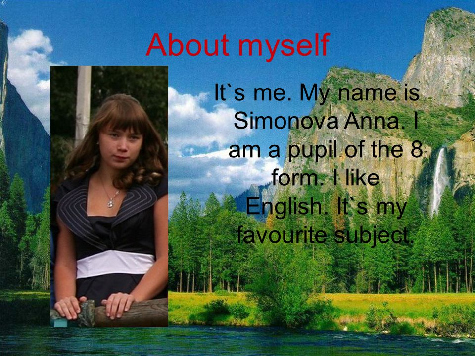 It`s me. My name is Simonova Anna. I am a pupil of the 8 form. I like English. It`s my favourite subject. About myself