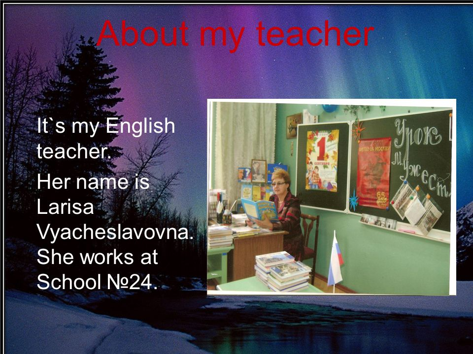 It`s my English teacher. Her name is Larisa Vyacheslavovna. She works at School №24. About my teacher