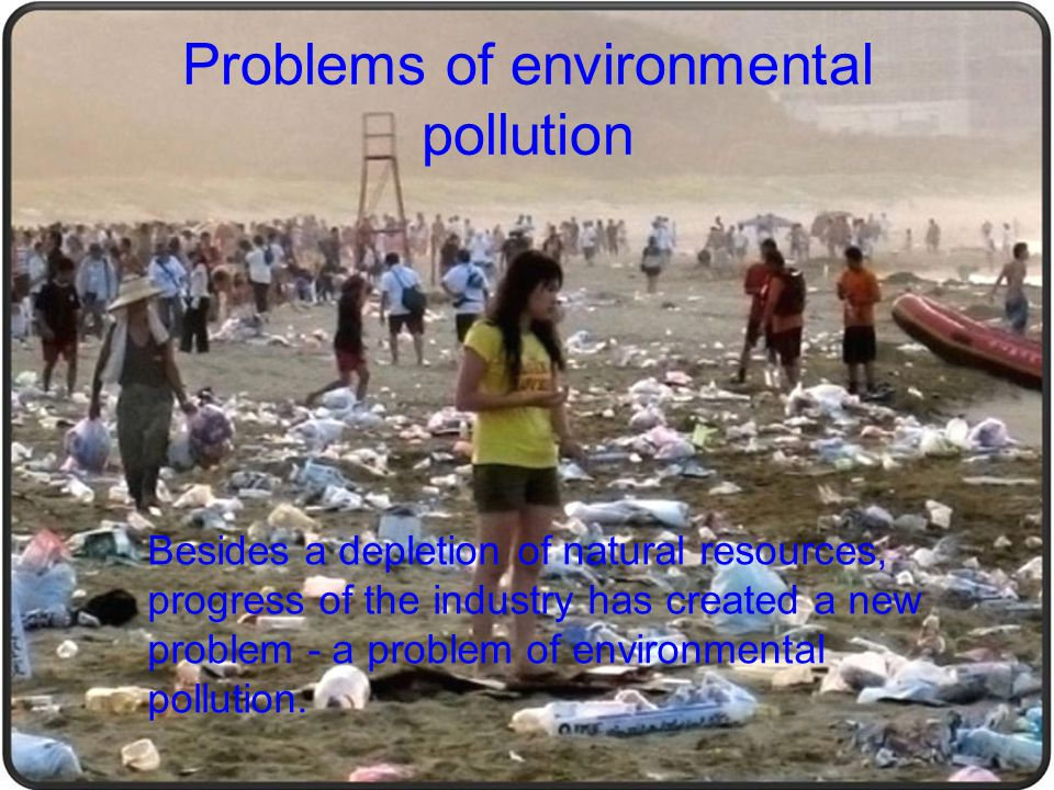 Besides a depletion of natural resources, progress of the industry has created a new problem - a problem of environmental pollution. Problems of envir