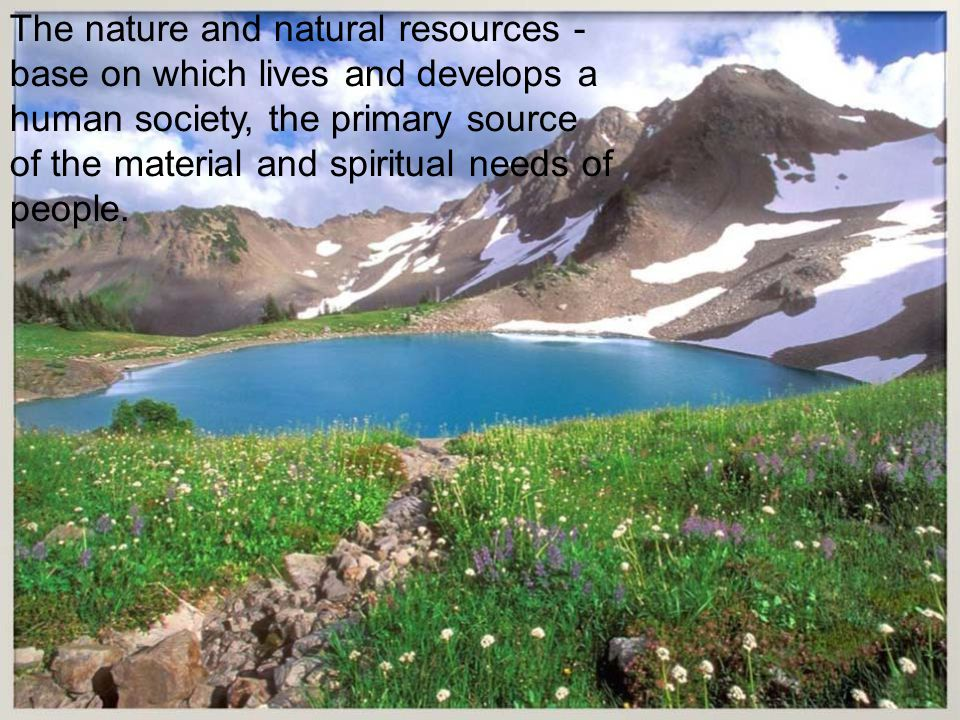 The nature and natural resources - base on which lives and develops a human society, the primary source of the material and spiritual needs of people.