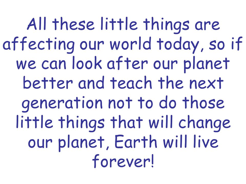 All these little things are affecting our world today, so if we can look after our planet better and teach the next generation not to do those little things that will change our planet, Earth will live forever!