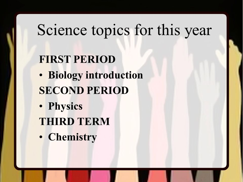 Science topics for this year FIRST PERIOD Biology introduction SECOND PERIOD Physics THIRD TERM Chemistry