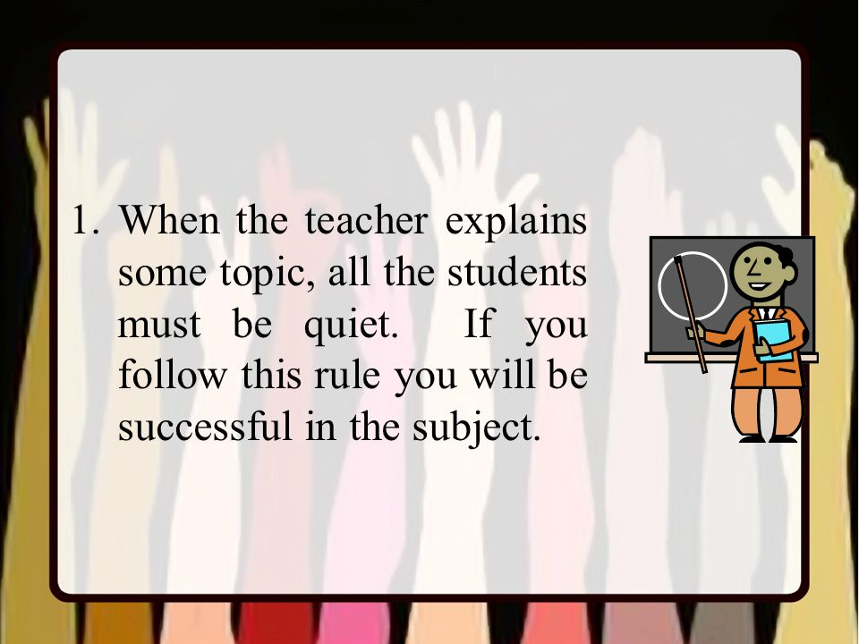1.When the teacher explains some topic, all the students must be quiet.