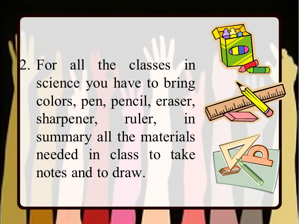 2.For all the classes in science you have to bring colors, pen, pencil, eraser, sharpener, ruler, in summary all the materials needed in class to take notes and to draw.