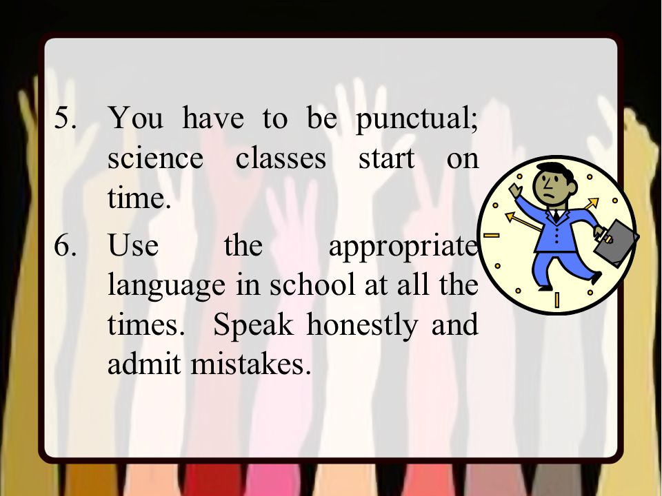 5.You have to be punctual; science classes start on time.