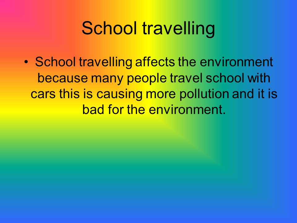 School travelling School travelling affects the environment because many people travel school with cars this is causing more pollution and it is bad for the environment.