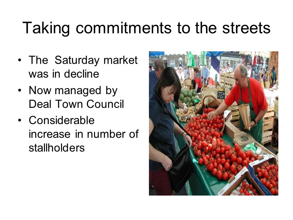Taking commitments to the streets The Saturday market was in decline Now managed by Deal Town Council Considerable increase in number of stallholders