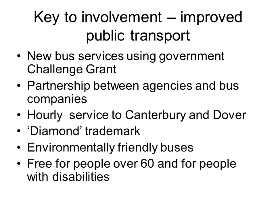 Key to involvement – improved public transport New bus services using government Challenge Grant Partnership between agencies and bus companies Hourly service to Canterbury and Dover 'Diamond' trademark Environmentally friendly buses Free for people over 60 and for people with disabilities