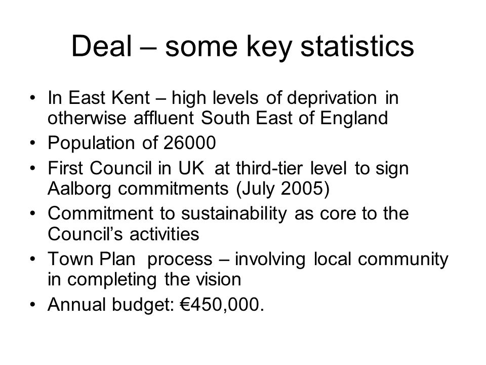 Deal – some key statistics In East Kent – high levels of deprivation in otherwise affluent South East of England Population of 26000 First Council in UK at third-tier level to sign Aalborg commitments (July 2005) Commitment to sustainability as core to the Council's activities Town Plan process – involving local community in completing the vision Annual budget: €450,000.