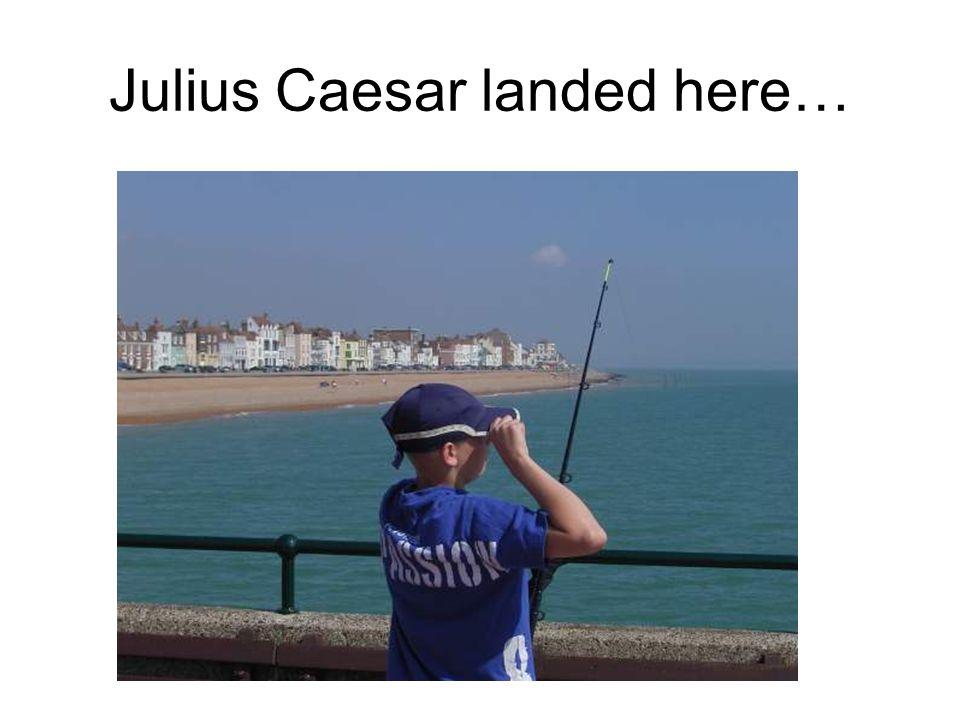 Julius Caesar landed here…