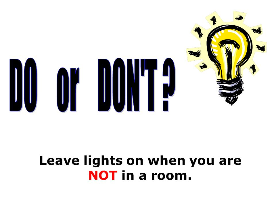 Leave lights on when you are NOT in a room.