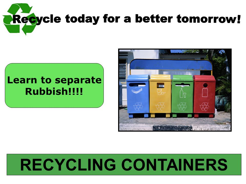 RECYCLING CONTAINERS Learn to separate Rubbish!!!!
