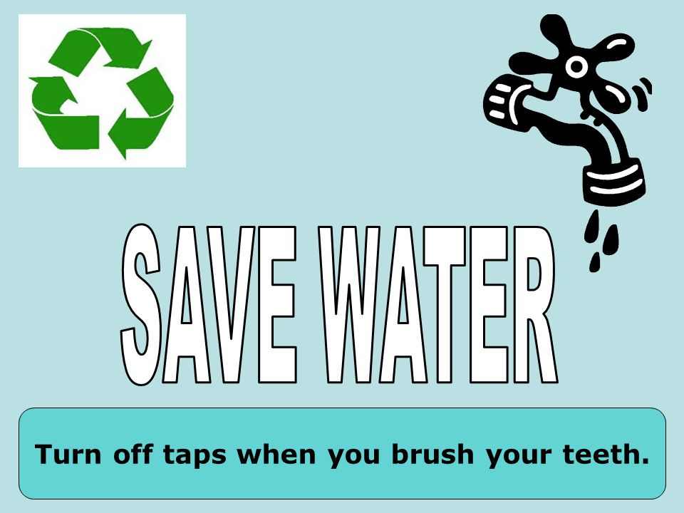 Turn off taps when you brush your teeth.