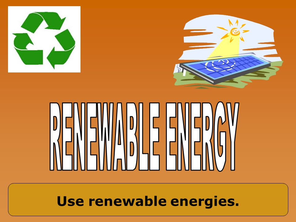 Use renewable energies.