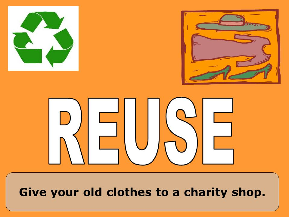 Give your old clothes to a charity shop.