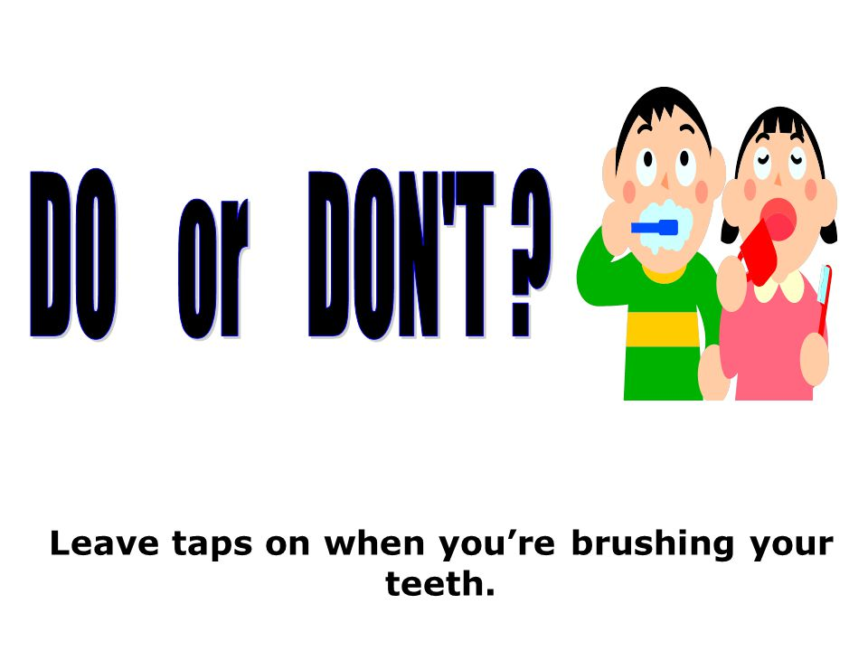 Leave taps on when you're brushing your teeth.