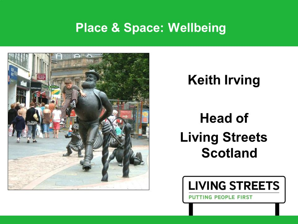 Place & Space: Wellbeing Keith Irving Head of Living Streets Scotland