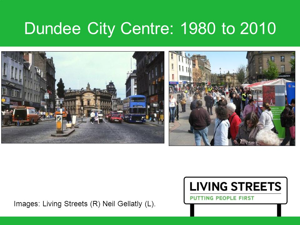 Dundee City Centre: 1980 to 2010 Images: Living Streets (R) Neil Gellatly (L).