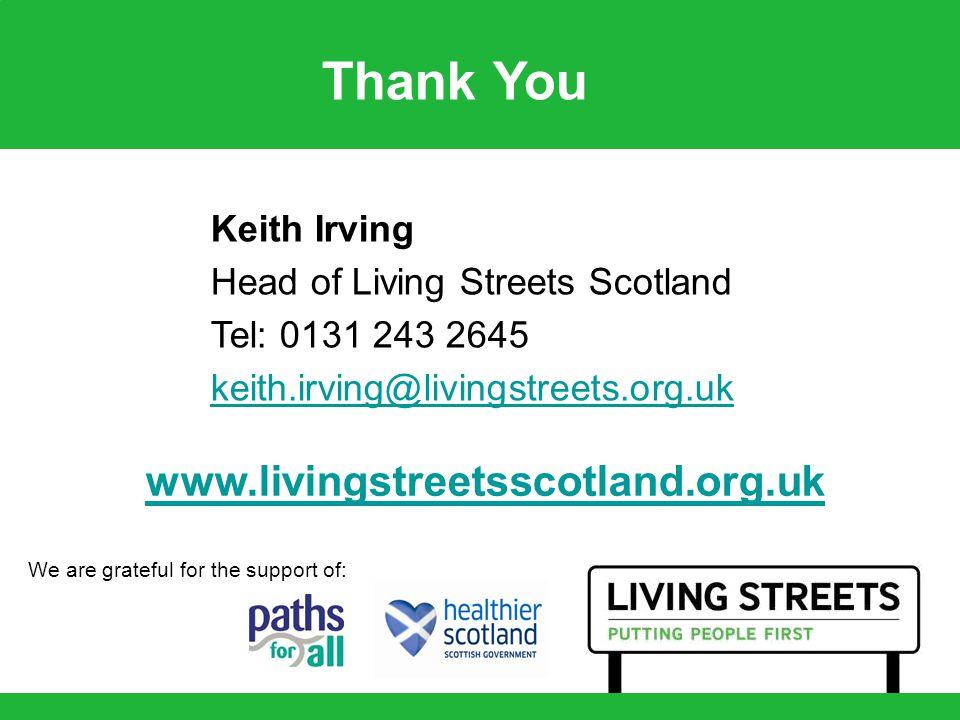 www.livingstreetsscotland.org.uk Keith Irving Head of Living Streets Scotland Tel: 0131 243 2645 keith.irving@livingstreets.org.uk Thank You We are gr
