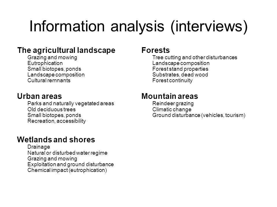 Information analysis (interviews) The agricultural landscape Grazing and mowing Eutrophication Small biotopes, ponds Landscape composition Cultural remnants Urban areas Parks and naturally vegetated areas Old deciduous trees Small biotopes, ponds Recreation, accessibility Wetlands and shores Drainage Natural or disturbed water regime Grazing and mowing Exploitation and ground disturbance Chemical impact (eutrophication) Forests Tree cutting and other disturbances Landscape composition Forest stand properties Substrates, dead wood Forest continuity Mountain areas Reindeer grazing Climatic change Ground disturbance (vehicles, tourism)