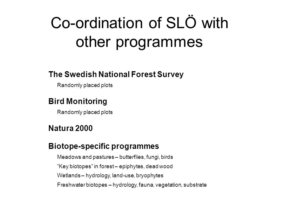 Co-ordination of SLÖ with other programmes The Swedish National Forest Survey Randomly placed plots Bird Monitoring Randomly placed plots Natura 2000 Biotope-specific programmes Meadows and pastures – butterflies, fungi, birds Key biotopes in forest – epiphytes, dead wood Wetlands – hydrology, land-use, bryophytes Freshwater biotopes – hydrology, fauna, vegetation, substrate