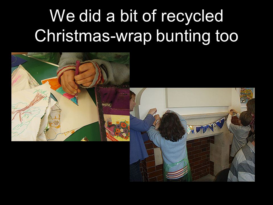 We did a bit of recycled Christmas-wrap bunting too