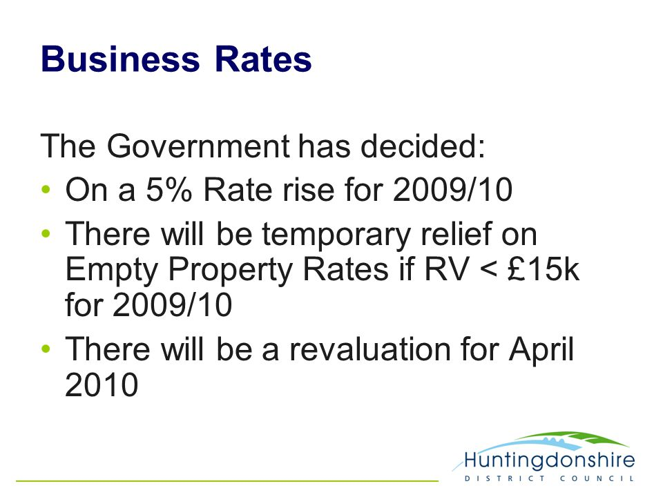Business Rates The Government has decided: On a 5% Rate rise for 2009/10 There will be temporary relief on Empty Property Rates if RV < £15k for 2009/10 There will be a revaluation for April 2010