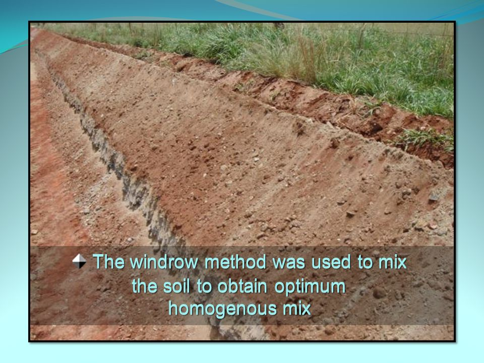 The windrow method was used to mix the soil to obtain optimum homogenous mix The windrow method was used to mix the soil to obtain optimum homogenous mix