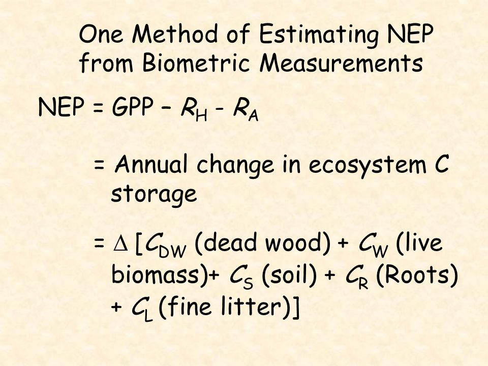 One Method of Estimating NEP from Biometric Measurements NEP = GPP – R H - R A = Annual change in ecosystem C storage =  [C DW (dead wood) + C W (liv