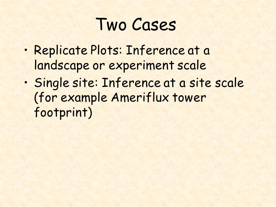 Two Cases Replicate Plots: Inference at a landscape or experiment scale Single site: Inference at a site scale (for example Ameriflux tower footprint)
