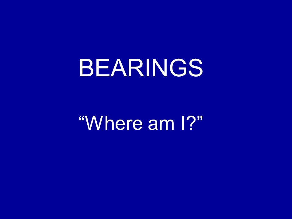 BEARINGS Where am I