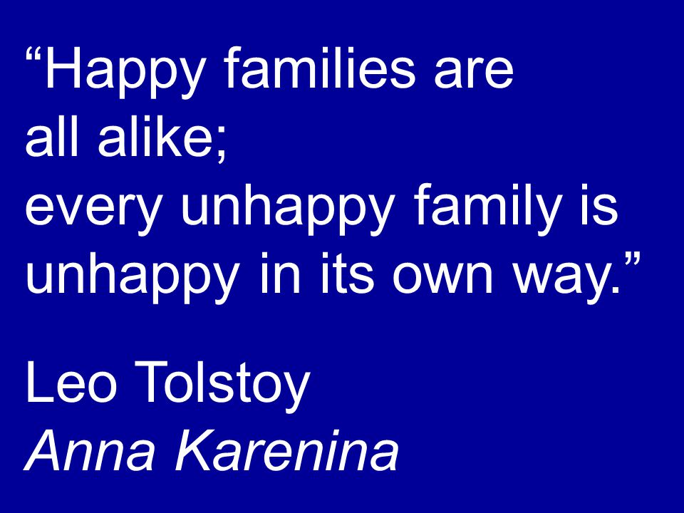 Happy families are all alike; every unhappy family is unhappy in its own way. Leo Tolstoy Anna Karenina