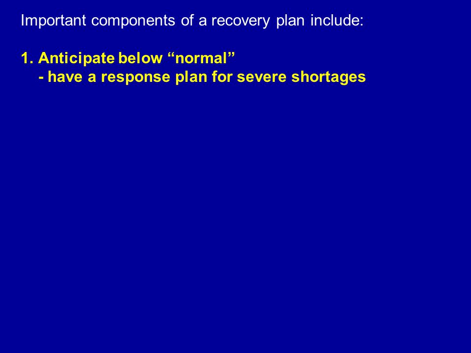 Important components of a recovery plan include: 1.Anticipate below normal - have a response plan for severe shortages