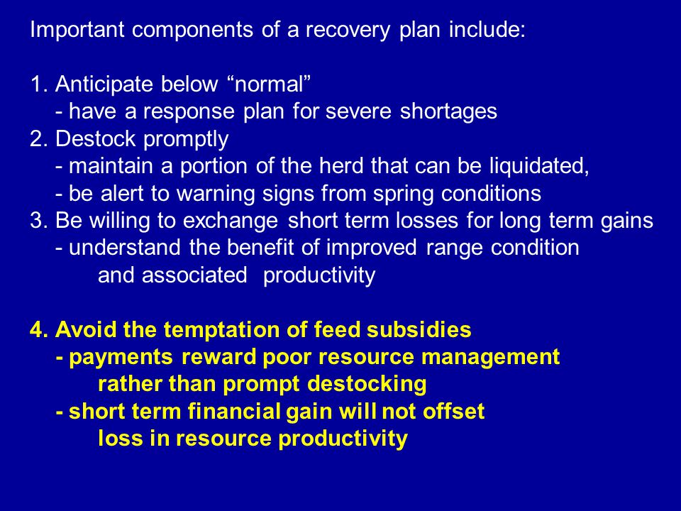 Important components of a recovery plan include: 1.Anticipate below normal - have a response plan for severe shortages 2.Destock promptly - maintain a portion of the herd that can be liquidated, - be alert to warning signs from spring conditions 3.Be willing to exchange short term losses for long term gains - understand the benefit of improved range condition and associated productivity 4.Avoid the temptation of feed subsidies - payments reward poor resource management rather than prompt destocking - short term financial gain will not offset loss in resource productivity