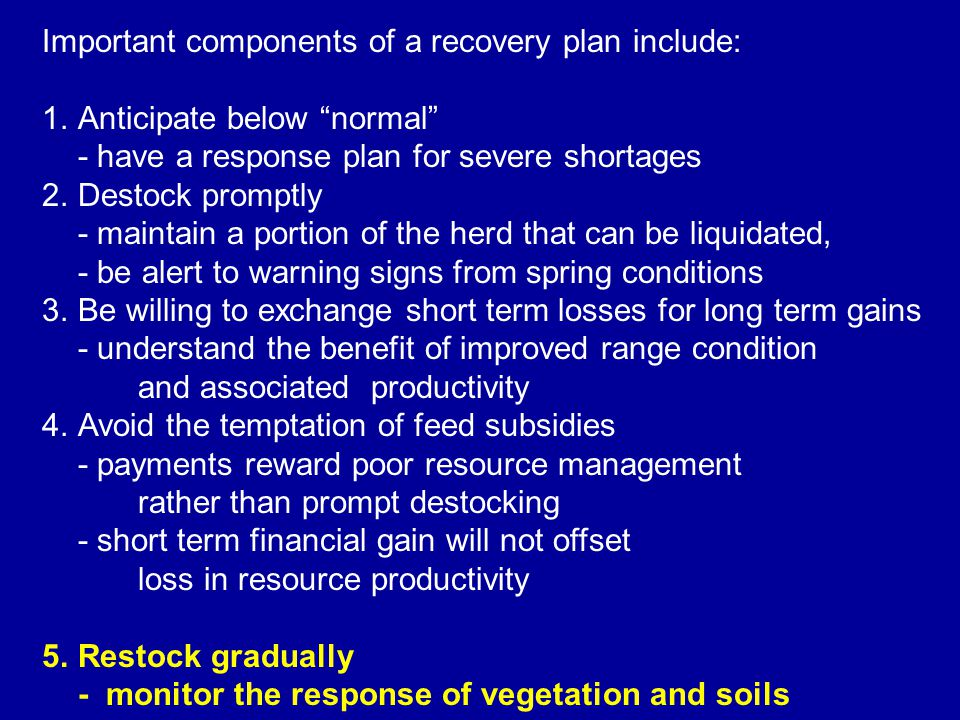 Important components of a recovery plan include: 1.Anticipate below normal - have a response plan for severe shortages 2.Destock promptly - maintain a portion of the herd that can be liquidated, - be alert to warning signs from spring conditions 3.Be willing to exchange short term losses for long term gains - understand the benefit of improved range condition and associated productivity 4.Avoid the temptation of feed subsidies - payments reward poor resource management rather than prompt destocking - short term financial gain will not offset loss in resource productivity 5.Restock gradually - monitor the response of vegetation and soils