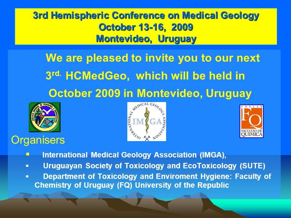 3rd Hemispheric Conference on Medical Geology October 13-16, 2009 Montevideo, Uruguay We are pleased to invite you to our next 3 rd.